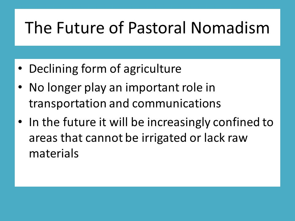 The Future of Pastoral Nomadism Declining form of agriculture No longer play an important role in transportation and communications In the future it will be increasingly confined to areas that cannot be irrigated or lack raw materials