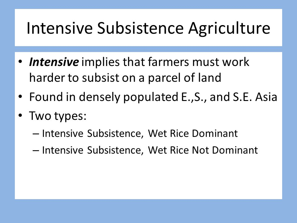 Intensive Subsistence Agriculture Intensive implies that farmers must work harder to subsist on a parcel of land Found in densely populated E.,S., and
