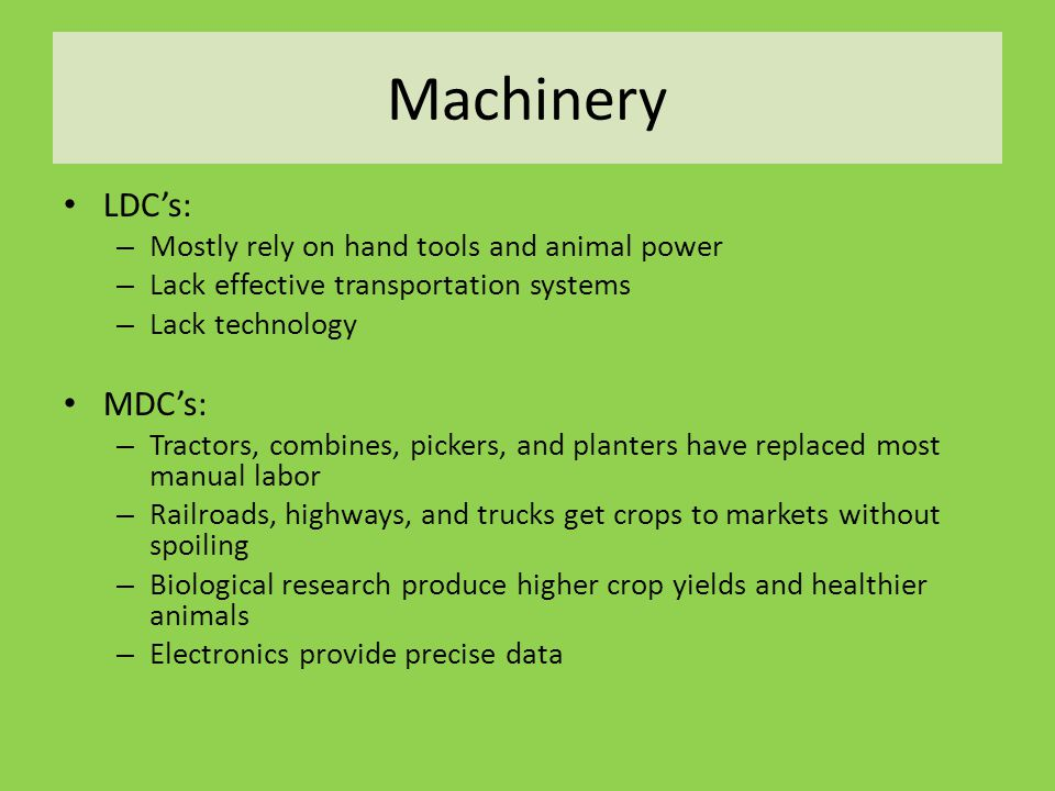 Machinery LDC's: – Mostly rely on hand tools and animal power – Lack effective transportation systems – Lack technology MDC's: – Tractors, combines, pickers, and planters have replaced most manual labor – Railroads, highways, and trucks get crops to markets without spoiling – Biological research produce higher crop yields and healthier animals – Electronics provide precise data