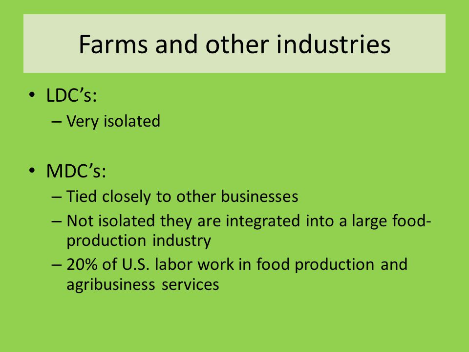 Farms and other industries LDC's: – Very isolated MDC's: – Tied closely to other businesses – Not isolated they are integrated into a large food- prod