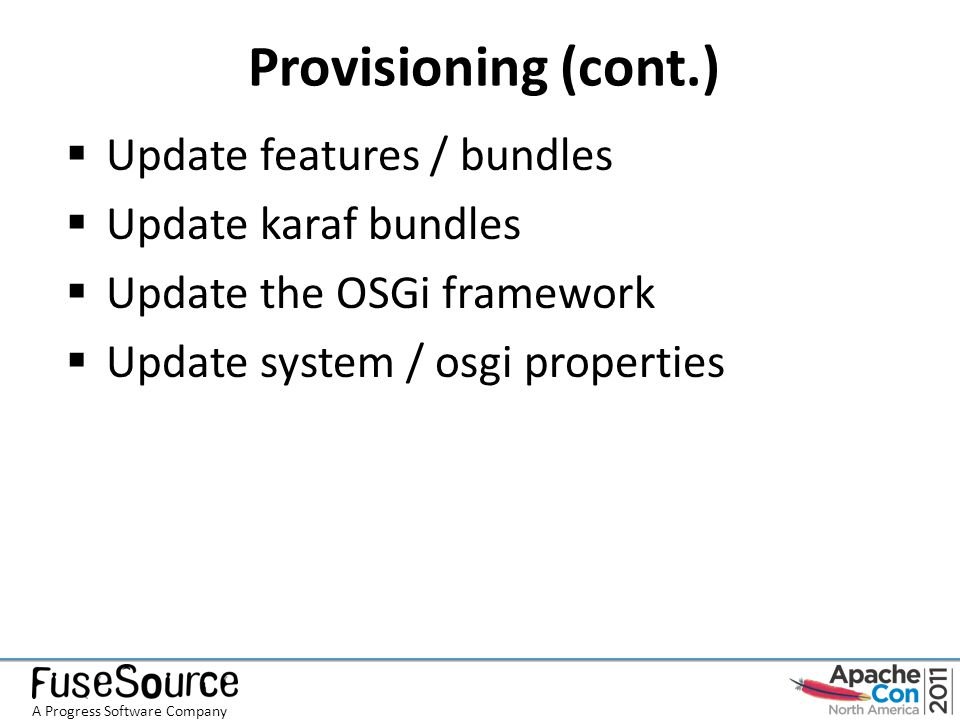 Provisioning (cont.)  Update features / bundles  Update karaf bundles  Update the OSGi framework  Update system / osgi properties A Progress Software Company