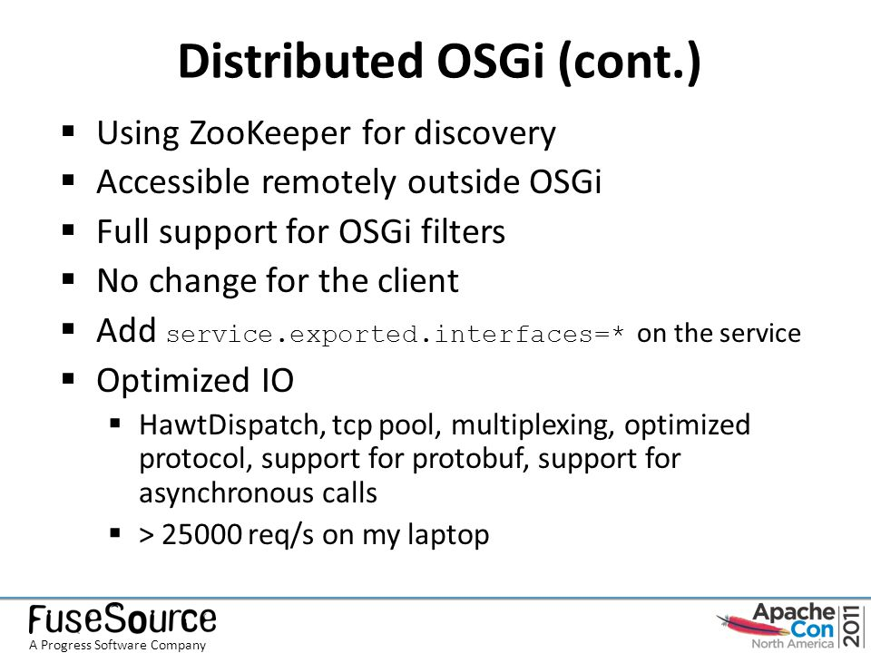 Distributed OSGi (cont.)  Using ZooKeeper for discovery  Accessible remotely outside OSGi  Full support for OSGi filters  No change for the client  Add service.exported.interfaces=* on the service  Optimized IO  HawtDispatch, tcp pool, multiplexing, optimized protocol, support for protobuf, support for asynchronous calls  > 25000 req/s on my laptop A Progress Software Company