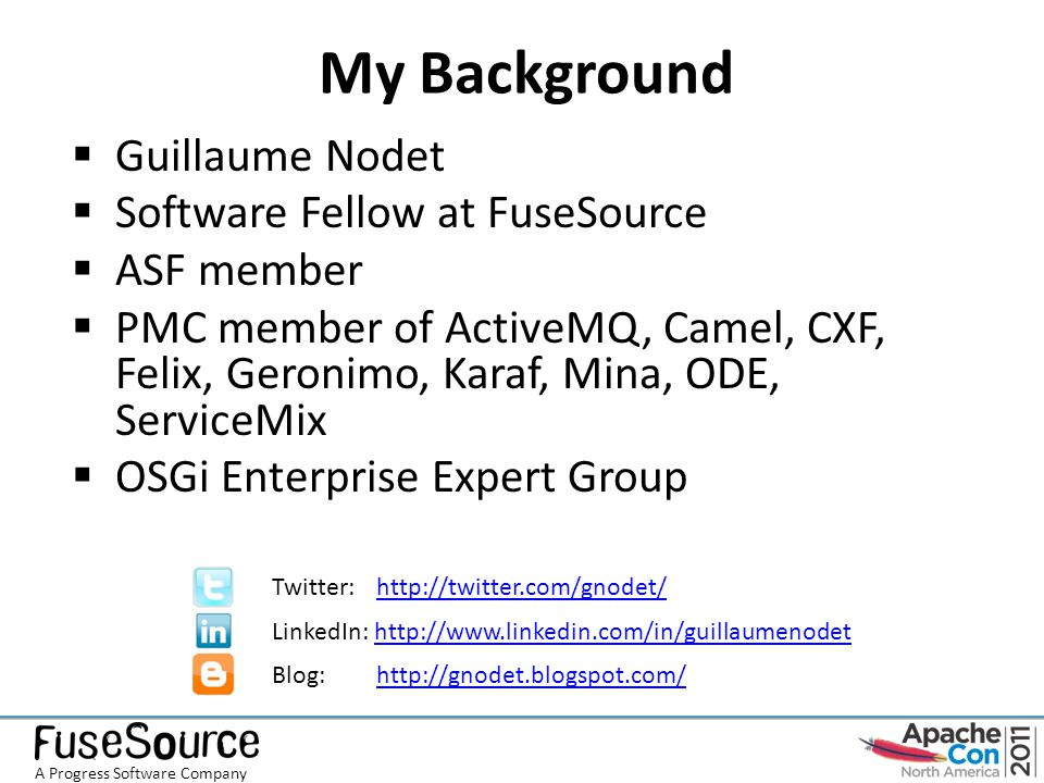 My Background  Guillaume Nodet  Software Fellow at FuseSource  ASF member  PMC member of ActiveMQ, Camel, CXF, Felix, Geronimo, Karaf, Mina, ODE, ServiceMix  OSGi Enterprise Expert Group Twitter: http://twitter.com/gnodet/http://twitter.com/gnodet/ LinkedIn: http://www.linkedin.com/in/guillaumenodethttp://www.linkedin.com/in/guillaumenodet Blog: http://gnodet.blogspot.com/http://gnodet.blogspot.com/ A Progress Software Company