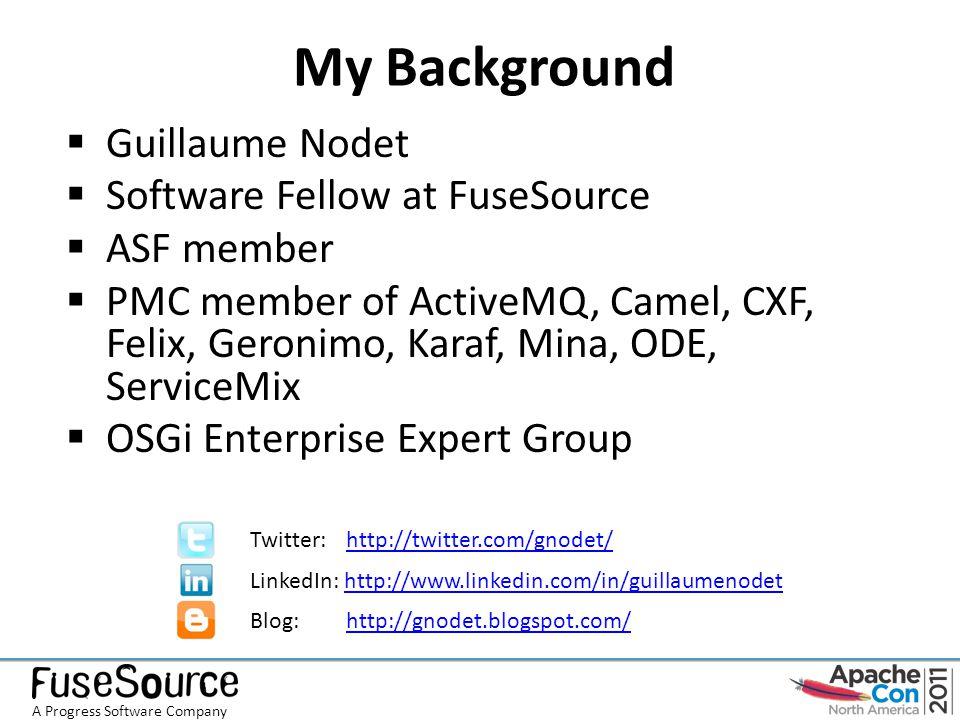 My Background  Guillaume Nodet  Software Fellow at FuseSource  ASF member  PMC member of ActiveMQ, Camel, CXF, Felix, Geronimo, Karaf, Mina, ODE, ServiceMix  OSGi Enterprise Expert Group Twitter: http://twitter.com/gnodet/http://twitter.com/gnodet/ LinkedIn: http://www.linkedin.com/in/guillaumenodethttp://www.linkedin.com/in/guillaumenodet Blog: http://gnodet.blogspot.com/http://gnodet.blogspot.com/ A Progress Software Company