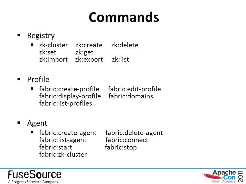 Commands  Registry  zk-cluster zk:create zk:delete zk:set zk:get zk:import zk:export zk:list  Profile  fabric:create-profile fabric:edit-profile fabric:display-profile fabric:domains fabric:list-profiles  Agent  fabric:create-agent fabric:delete-agent fabric:list-agent fabric:connect fabric:start fabric:stop fabric:zk-cluster A Progress Software Company