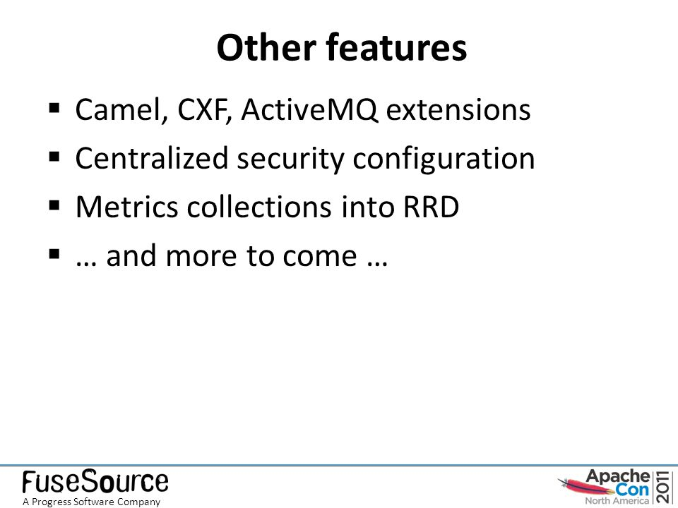Other features  Camel, CXF, ActiveMQ extensions  Centralized security configuration  Metrics collections into RRD  … and more to come … A Progress Software Company