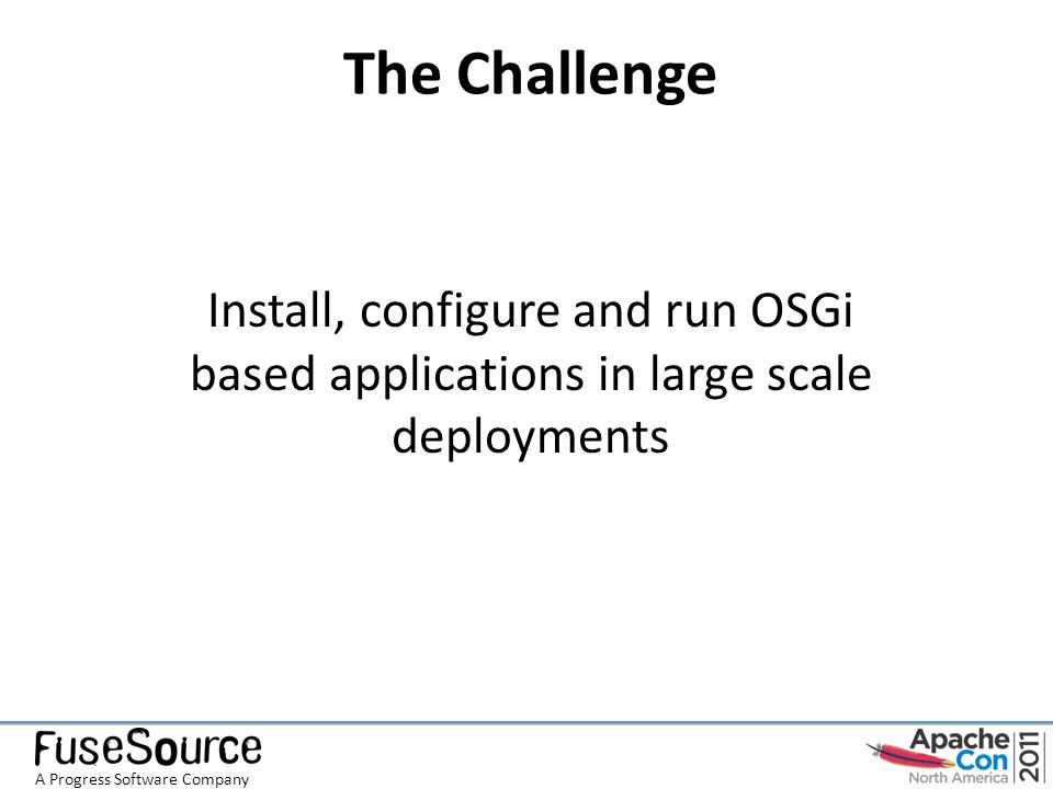 The Challenge Install, configure and run OSGi based applications in large scale deployments A Progress Software Company