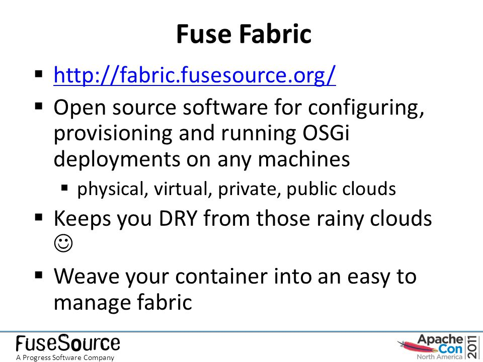 Links  Fuse Fabric http://fabric.fusesource.org/ https://github.com/fusesource/fabric  Apache ZooKeeper http://zookeeper.apache.org/  Apache Karaf http://karaf.apache.org/  Guillaume Nodet http://gnodet.blogspot.com/ gnodet@gmail.com  FuseSource http://fusesource.com/ A Progress Software Company