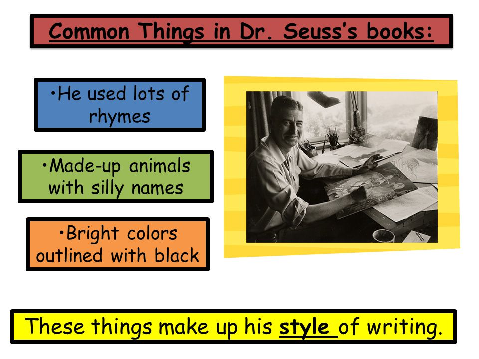 Common Things in Dr. Seuss's books: Made-up animals with silly names He used lots of rhymes Bright colors outlined with black These things make up his