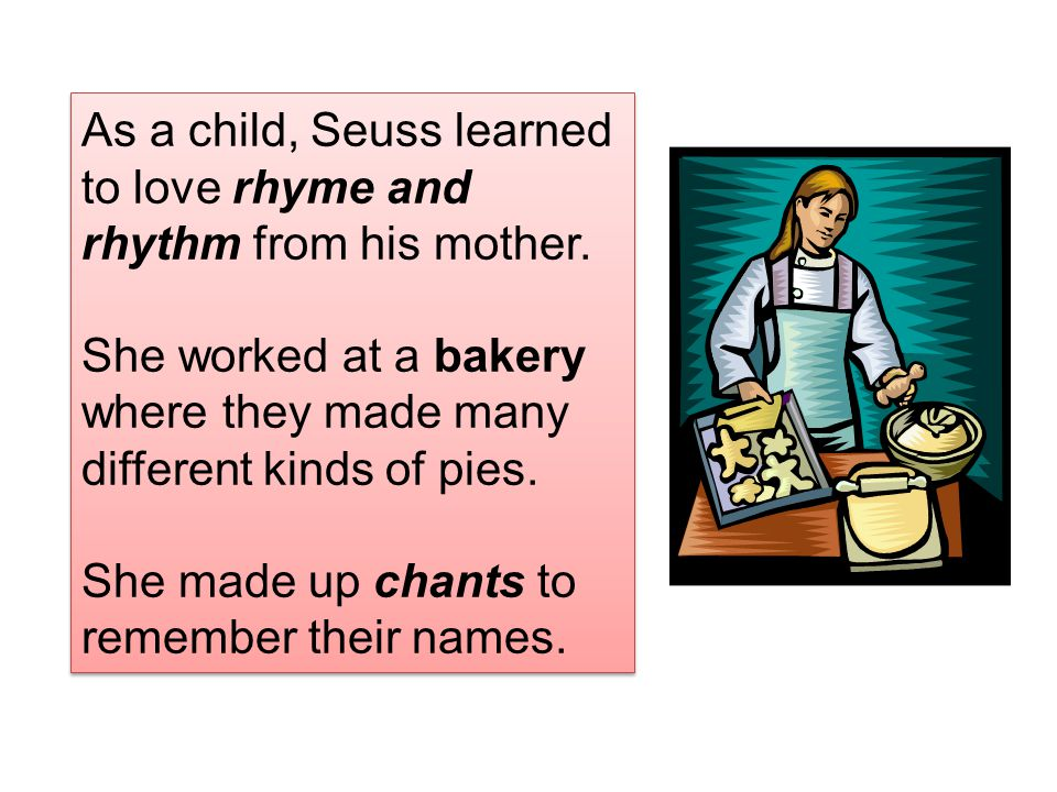 As a child, Seuss learned to love rhyme and rhythm from his mother. She worked at a bakery where they made many different kinds of pies. She made up c