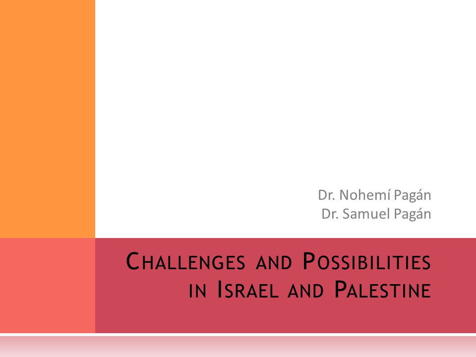 Dr. Nohemí Pagán Dr. Samuel Pagán C HALLENGES AND P OSSIBILITIES IN I SRAEL AND P ALESTINE