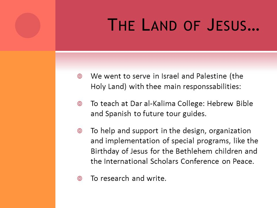T HE L AND OF J ESUS …  We went to serve in Israel and Palestine (the Holy Land) with thee main responssabilities:  To teach at Dar al-Kalima College: Hebrew Bible and Spanish to future tour guides.