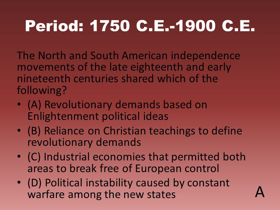 Period: 1750 C.E.-1900 C.E. The North and South American independence movements of the late eighteenth and early nineteenth centuries shared which of