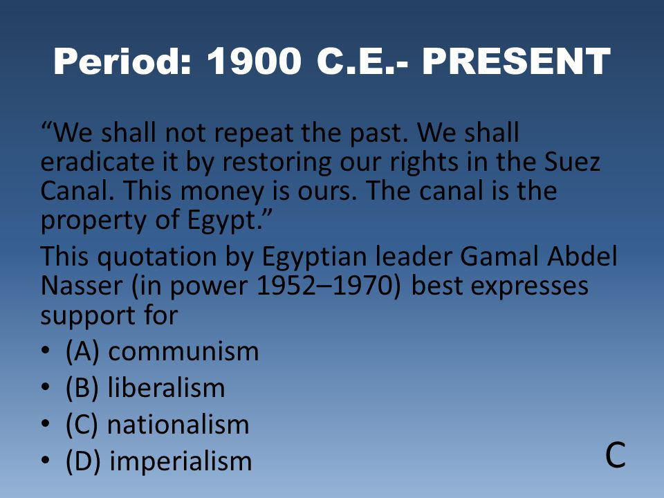 "Period: 1900 C.E.- PRESENT ""We shall not repeat the past. We shall eradicate it by restoring our rights in the Suez Canal. This money is ours. The can"