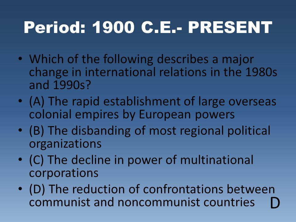 Period: 1900 C.E.- PRESENT Which of the following describes a major change in international relations in the 1980s and 1990s? (A) The rapid establishm