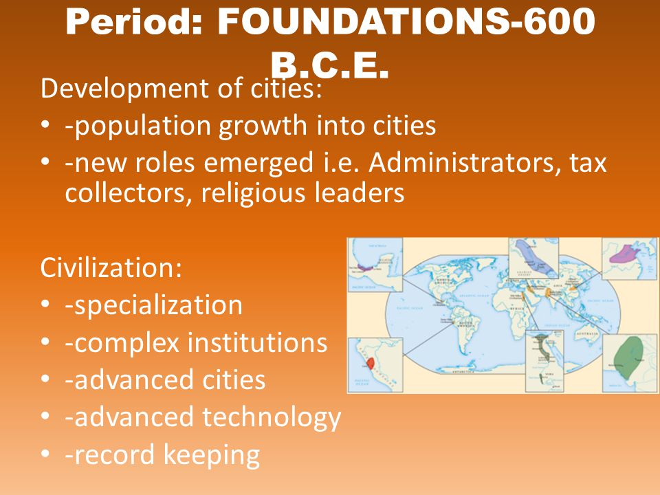 Period: FOUNDATIONS-600 B.C.E. Development of cities: -population growth into cities -new roles emerged i.e. Administrators, tax collectors, religious