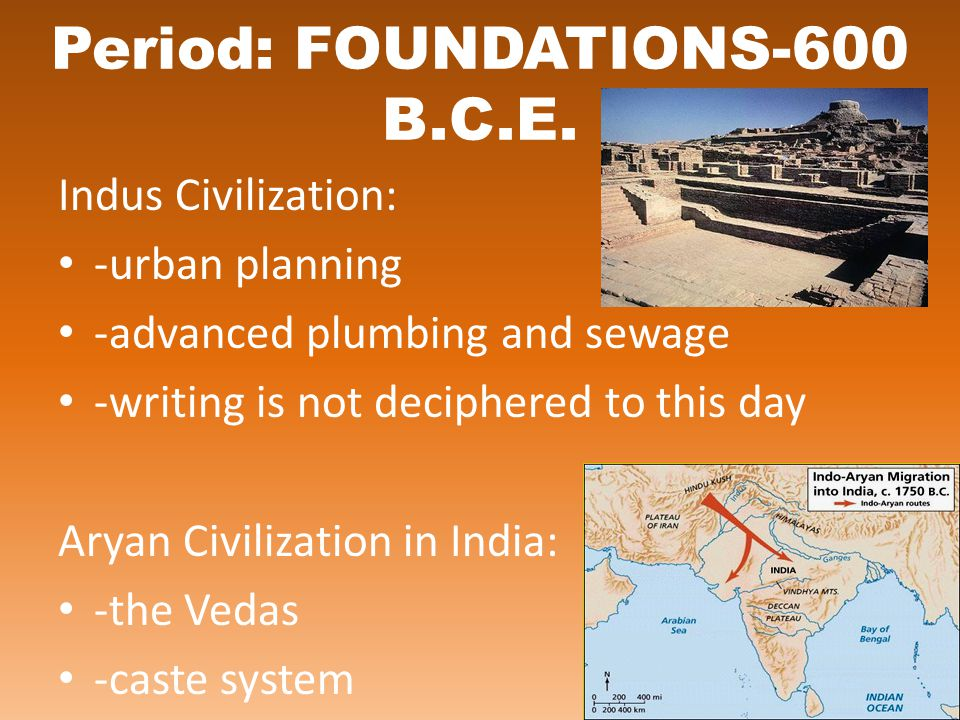 Period: FOUNDATIONS-600 B.C.E. Indus Civilization: -urban planning -advanced plumbing and sewage -writing is not deciphered to this day Aryan Civiliza
