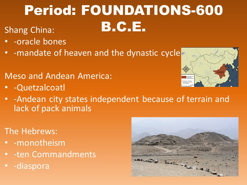 Period: FOUNDATIONS-600 B.C.E. Shang China: -oracle bones -mandate of heaven and the dynastic cycle Meso and Andean America: -Quetzalcoatl -Andean cit