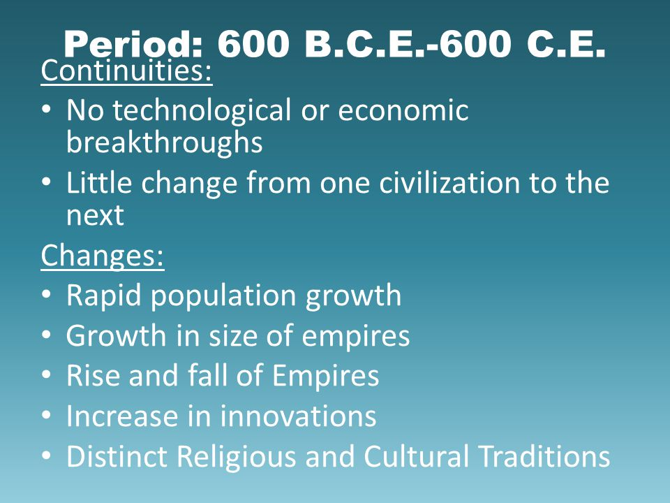Period: 600 B.C.E.-600 C.E. Continuities: No technological or economic breakthroughs Little change from one civilization to the next Changes: Rapid po