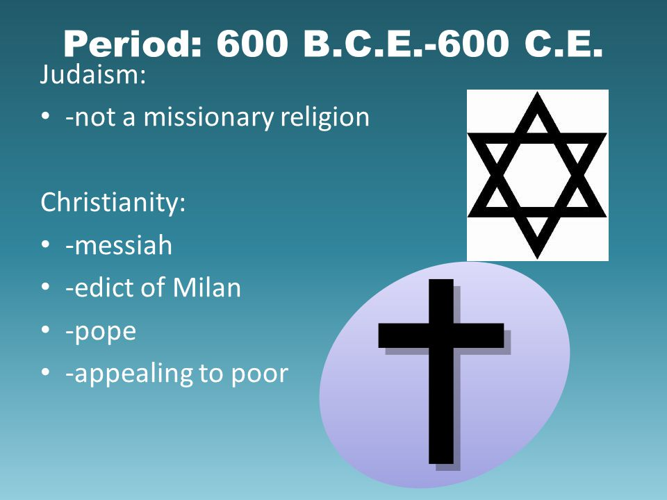 Period: 600 B.C.E.-600 C.E. Judaism: -not a missionary religion Christianity: -messiah -edict of Milan -pope -appealing to poor