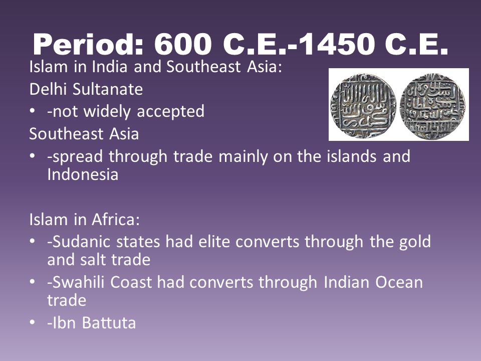 Period: 600 C.E.-1450 C.E. Islam in India and Southeast Asia: Delhi Sultanate -not widely accepted Southeast Asia -spread through trade mainly on the