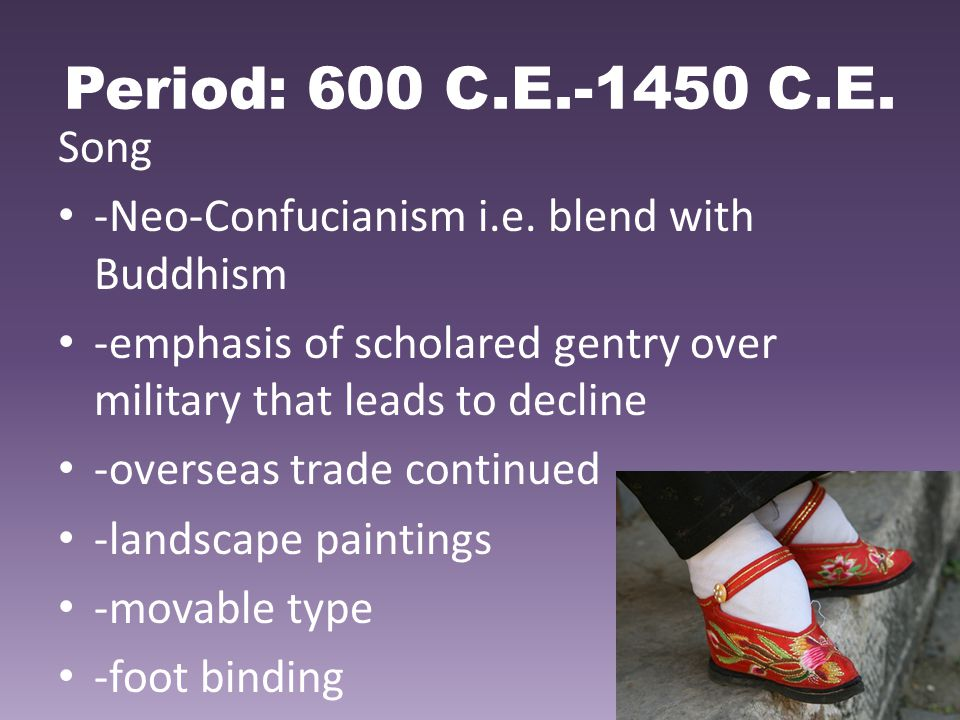 Period: 600 C.E.-1450 C.E. Song -Neo-Confucianism i.e. blend with Buddhism -emphasis of scholared gentry over military that leads to decline -overseas
