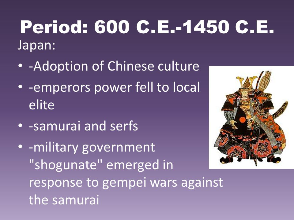Period: 600 C.E.-1450 C.E. Japan: -Adoption of Chinese culture -emperors power fell to local elite -samurai and serfs -military government