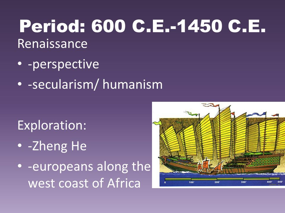Period: 600 C.E.-1450 C.E. Renaissance -perspective -secularism/ humanism Exploration: -Zheng He -europeans along the west coast of Africa