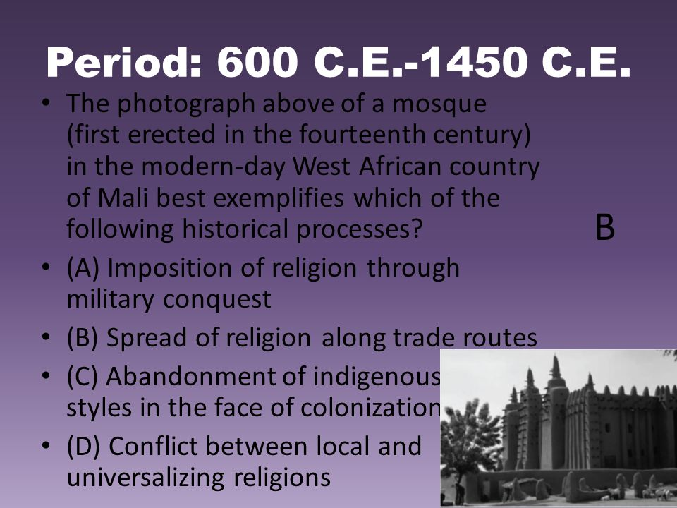 Period: 600 C.E.-1450 C.E. The photograph above of a mosque (first erected in the fourteenth century) in the modern-day West African country of Mali b