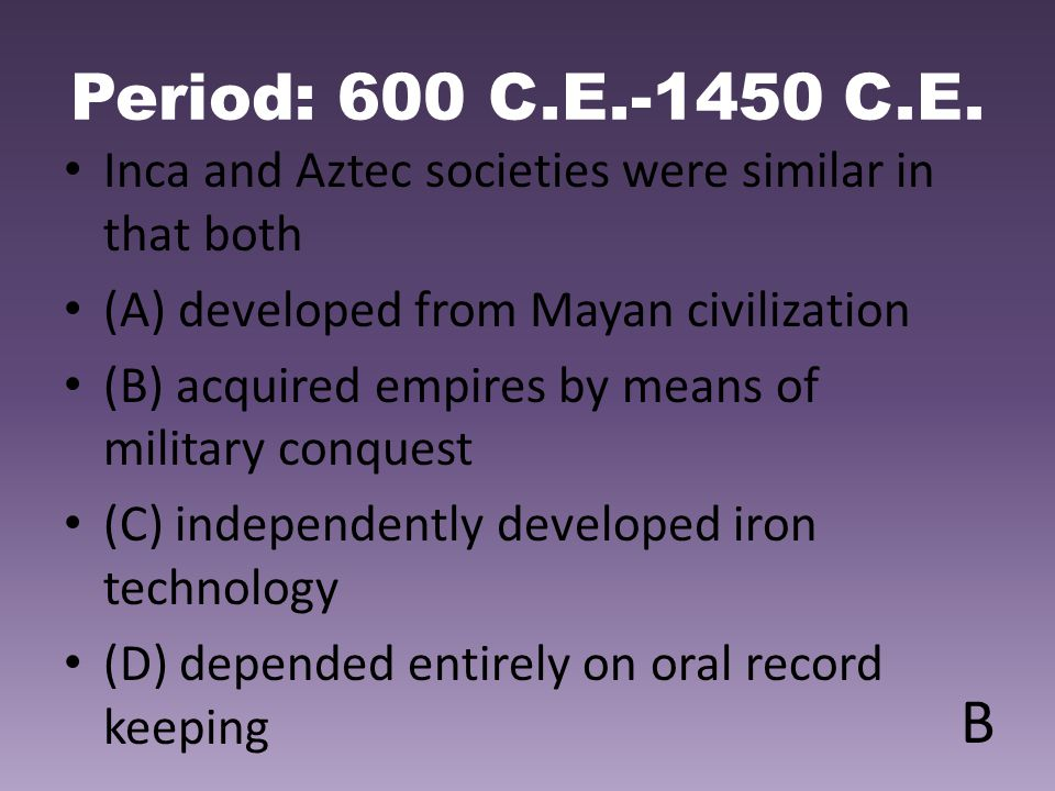 Period: 600 C.E.-1450 C.E. Inca and Aztec societies were similar in that both (A) developed from Mayan civilization (B) acquired empires by means of m