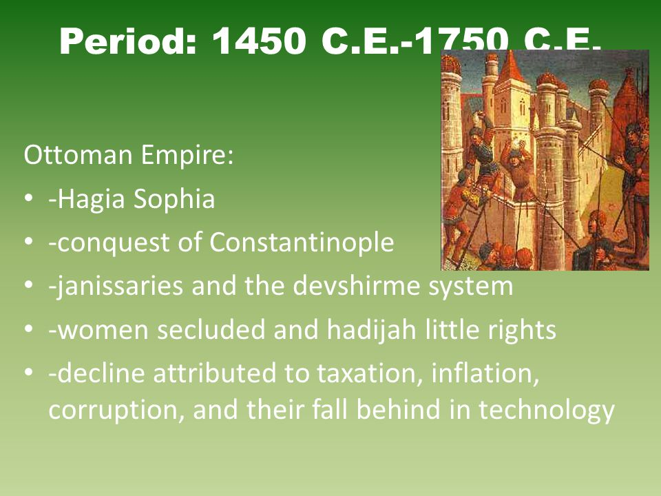 Period: 1450 C.E.-1750 C.E. Ottoman Empire: -Hagia Sophia -conquest of Constantinople -janissaries and the devshirme system -women secluded and hadija