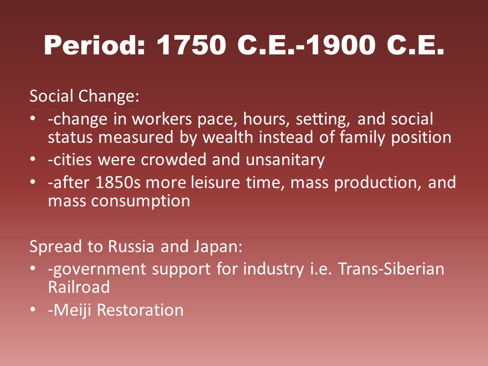 Period: 1750 C.E.-1900 C.E. Social Change: -change in workers pace, hours, setting, and social status measured by wealth instead of family position -c