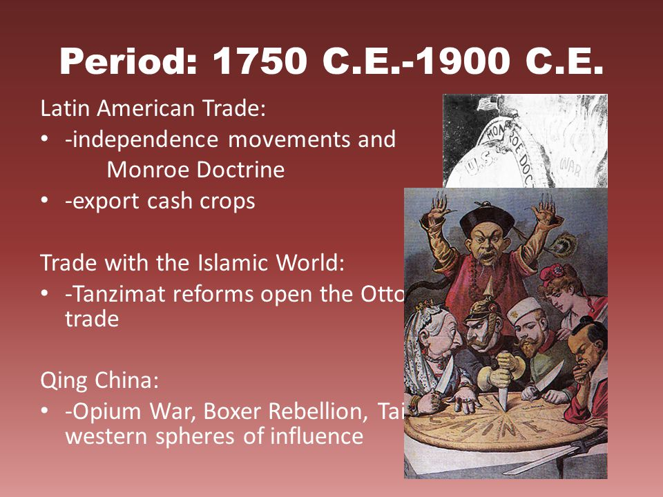 Period: 1750 C.E.-1900 C.E. Latin American Trade: -independence movements and Monroe Doctrine -export cash crops Trade with the Islamic World: -Tanzim