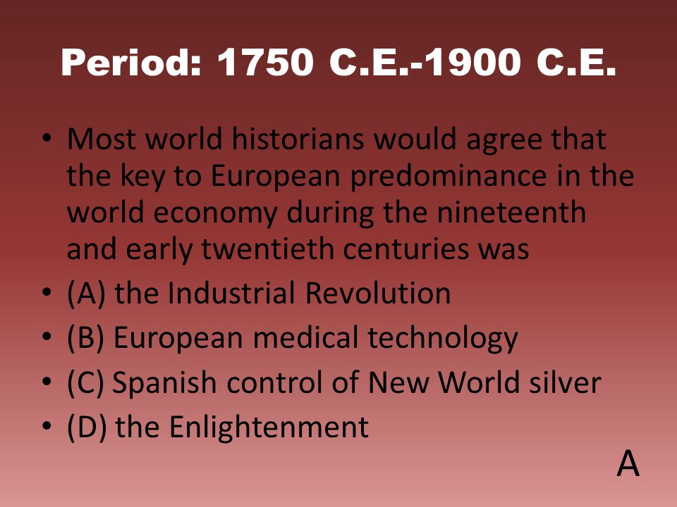 Period: 1750 C.E.-1900 C.E. Most world historians would agree that the key to European predominance in the world economy during the nineteenth and ear