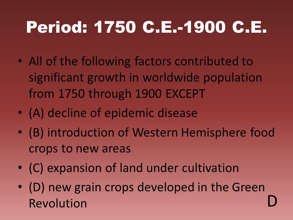 Period: 1750 C.E.-1900 C.E. All of the following factors contributed to significant growth in worldwide population from 1750 through 1900 EXCEPT (A) d