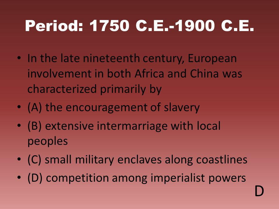 Period: 1750 C.E.-1900 C.E. In the late nineteenth century, European involvement in both Africa and China was characterized primarily by (A) the encou