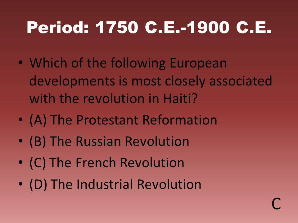 Period: 1750 C.E.-1900 C.E. Which of the following European developments is most closely associated with the revolution in Haiti? (A) The Protestant R