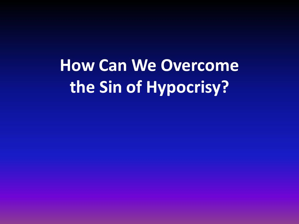 How Can We Overcome the Sin of Hypocrisy