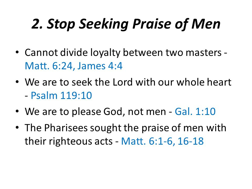 2. Stop Seeking Praise of Men Cannot divide loyalty between two masters - Matt.