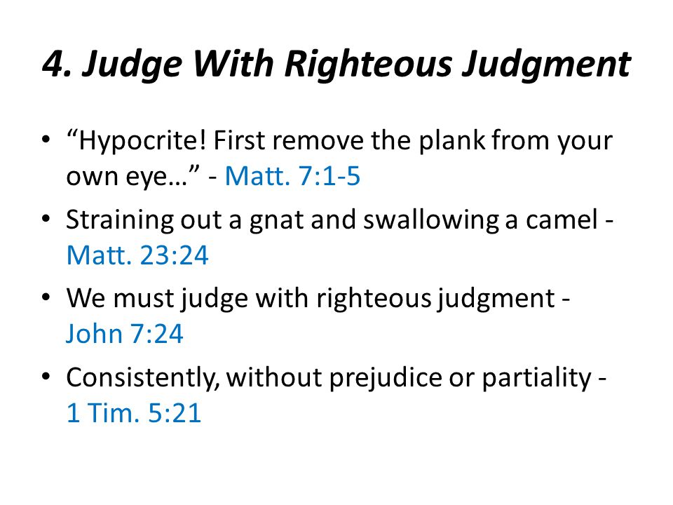 4. Judge With Righteous Judgment Hypocrite. First remove the plank from your own eye… - Matt.