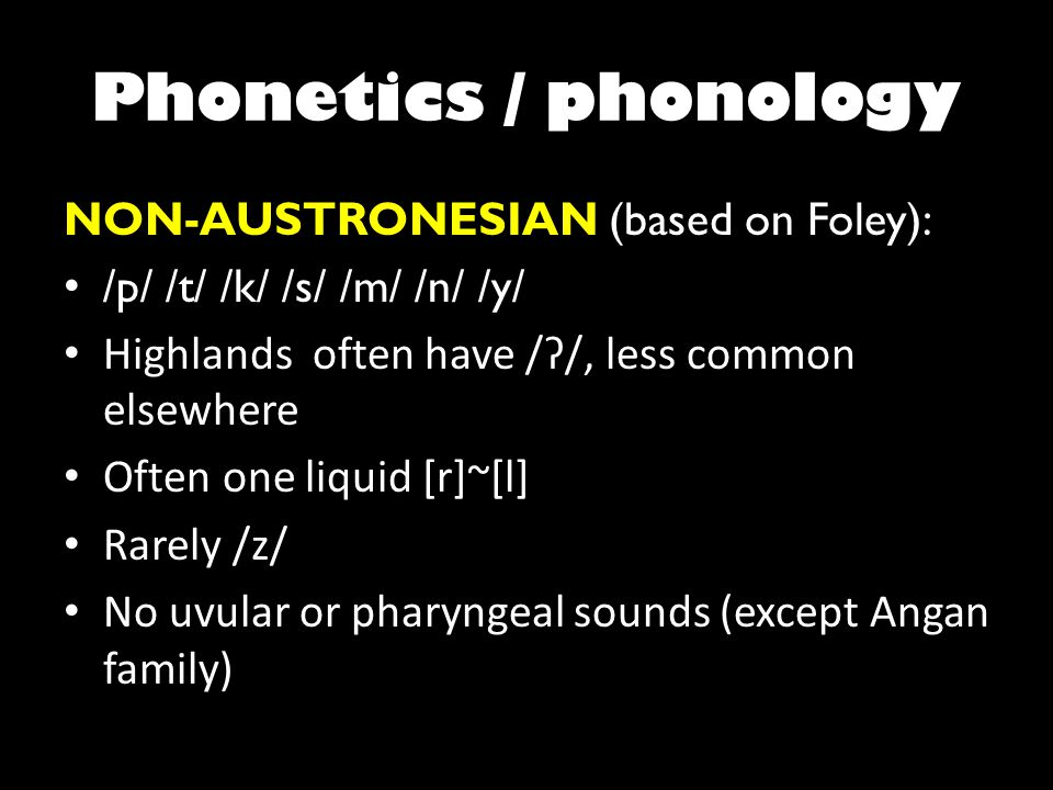 Phonetics / phonology NON-AUSTRONESIAN (based on Foley): /p/ /t/ /k/ /s/ /m/ /n/ /y/ Highlands often have /ʔ/, less common elsewhere Often one liquid [r]~[l] Rarely /z/ No uvular or pharyngeal sounds (except Angan family)
