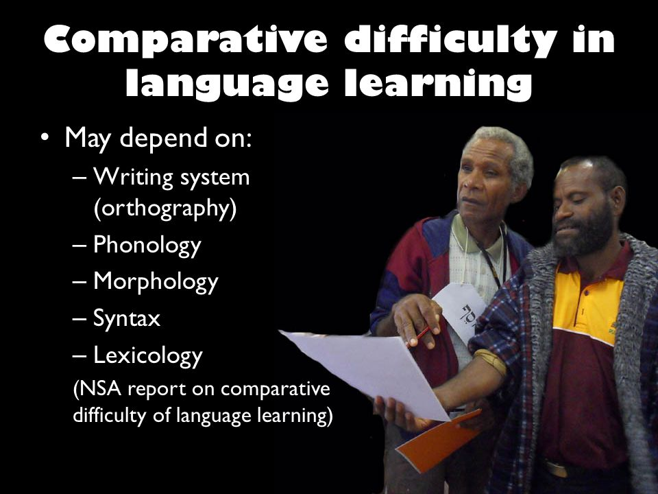 Comparative difficulty in language learning May depend on: – Writing system (orthography) – Phonology – Morphology – Syntax – Lexicology (NSA report on comparative difficulty of language learning)