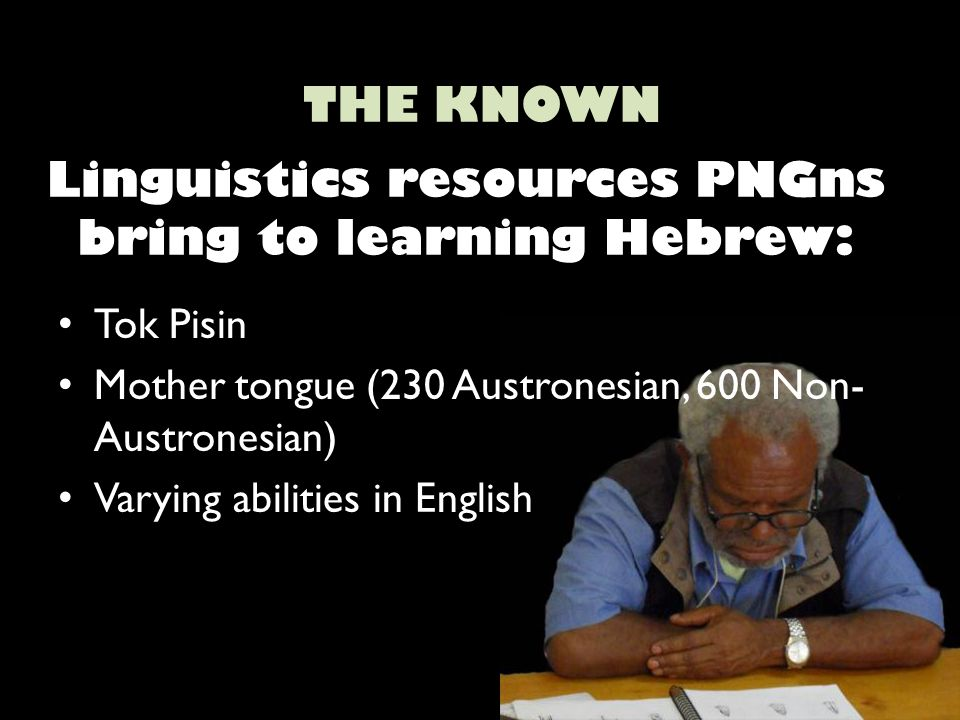 Linguistics resources PNGns bring to learning Hebrew: Tok Pisin Mother tongue (230 Austronesian, 600 Non- Austronesian) Varying abilities in English THE KNOWN