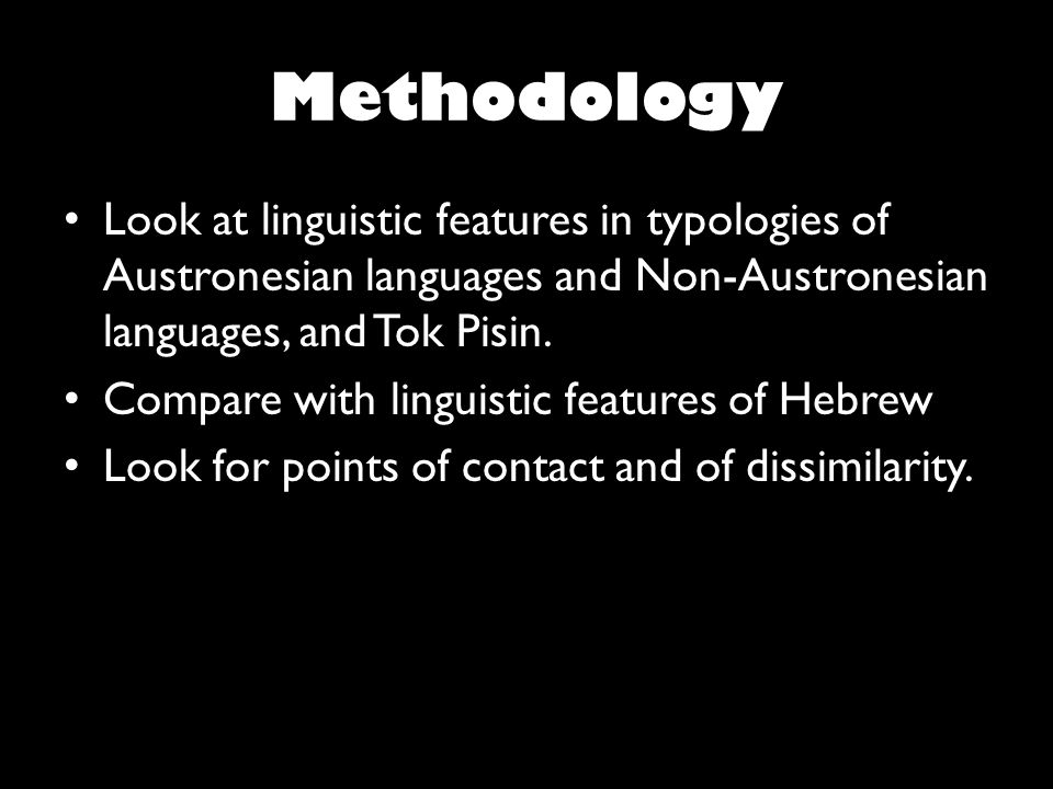Methodology Look at linguistic features in typologies of Austronesian languages and Non-Austronesian languages, and Tok Pisin.