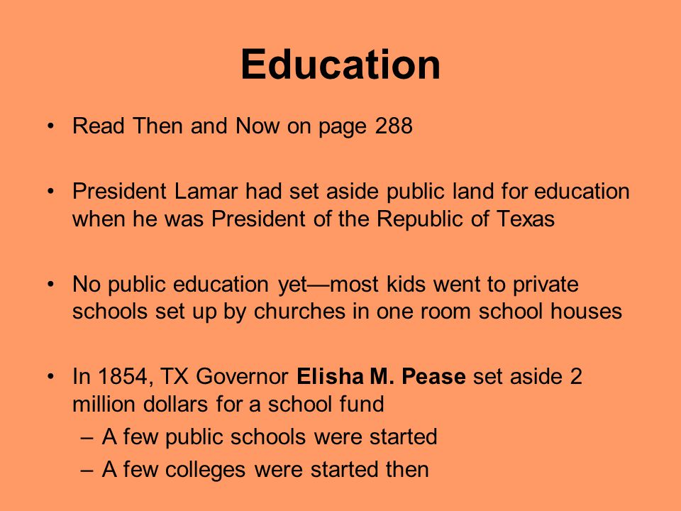 Education Read Then and Now on page 288 President Lamar had set aside public land for education when he was President of the Republic of Texas No public education yet—most kids went to private schools set up by churches in one room school houses In 1854, TX Governor Elisha M.