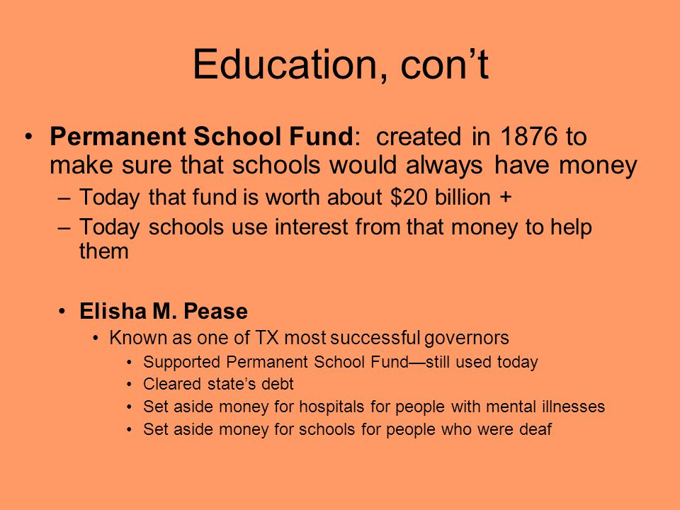 Education, con't Permanent School Fund: created in 1876 to make sure that schools would always have money –Today that fund is worth about $20 billion + –Today schools use interest from that money to help them Elisha M.