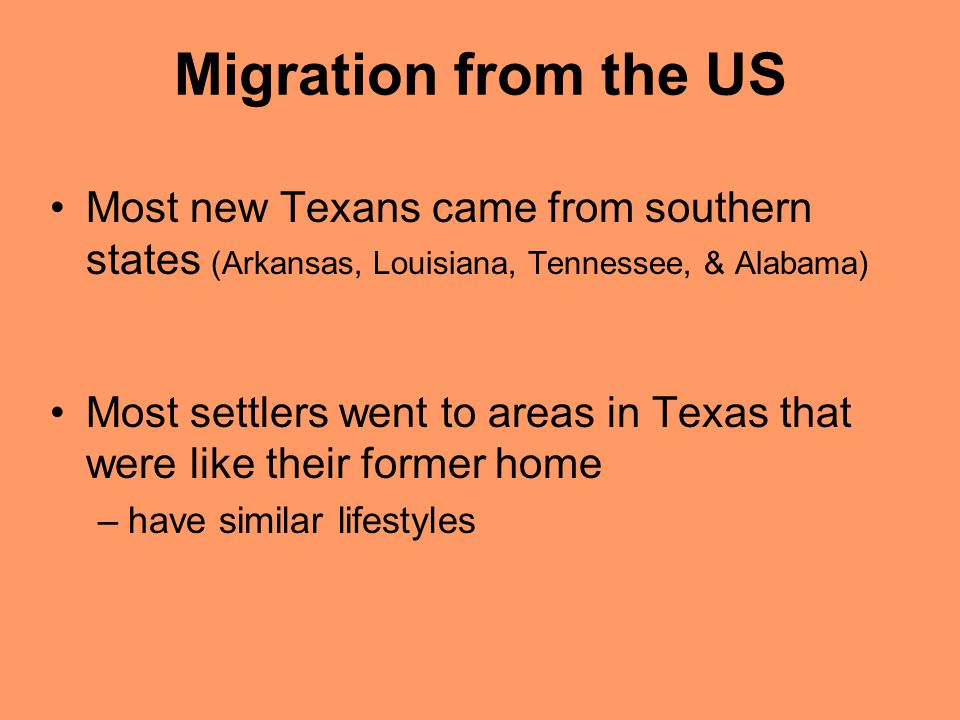 Migration from the US Most new Texans came from southern states (Arkansas, Louisiana, Tennessee, & Alabama) Most settlers went to areas in Texas that were like their former home –have similar lifestyles