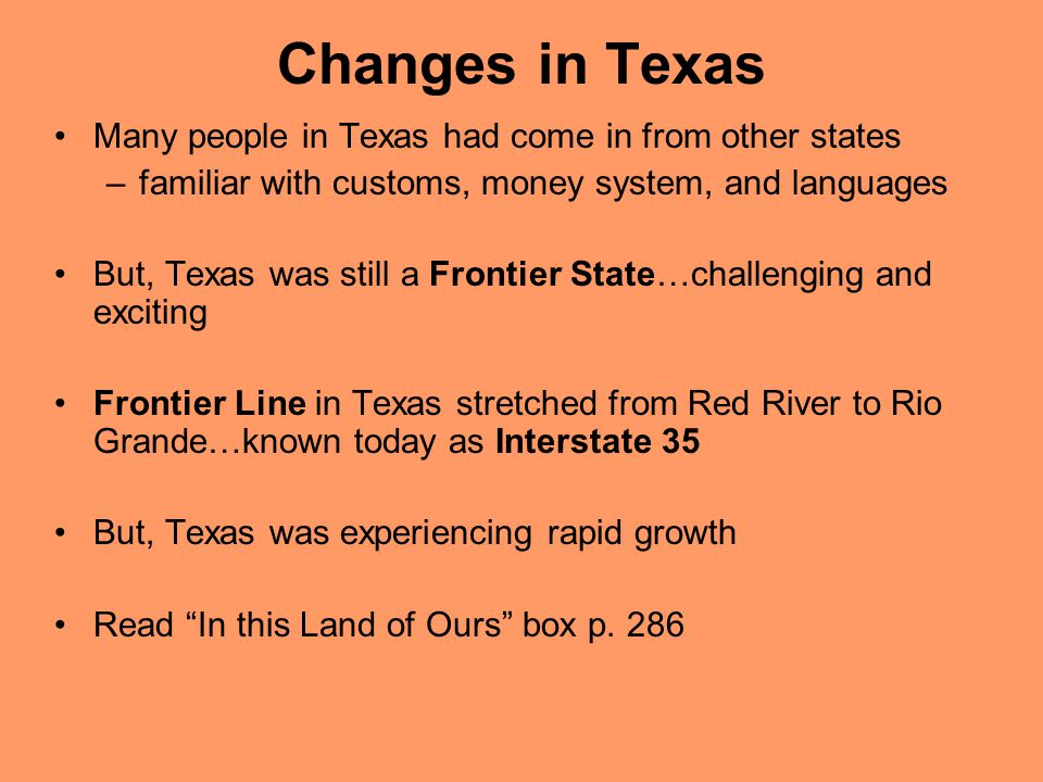 Changes in Texas Many people in Texas had come in from other states –familiar with customs, money system, and languages But, Texas was still a Frontier State…challenging and exciting Frontier Line in Texas stretched from Red River to Rio Grande…known today as Interstate 35 But, Texas was experiencing rapid growth Read In this Land of Ours box p.