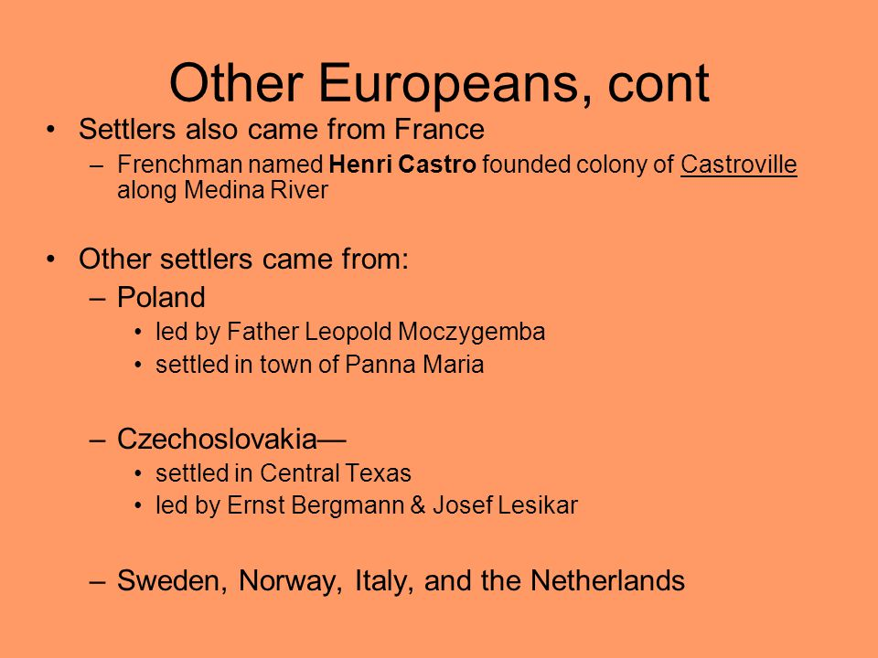 Other Europeans, cont Settlers also came from France –Frenchman named Henri Castro founded colony of Castroville along Medina River Other settlers came from: –Poland led by Father Leopold Moczygemba settled in town of Panna Maria –Czechoslovakia— settled in Central Texas led by Ernst Bergmann & Josef Lesikar –Sweden, Norway, Italy, and the Netherlands
