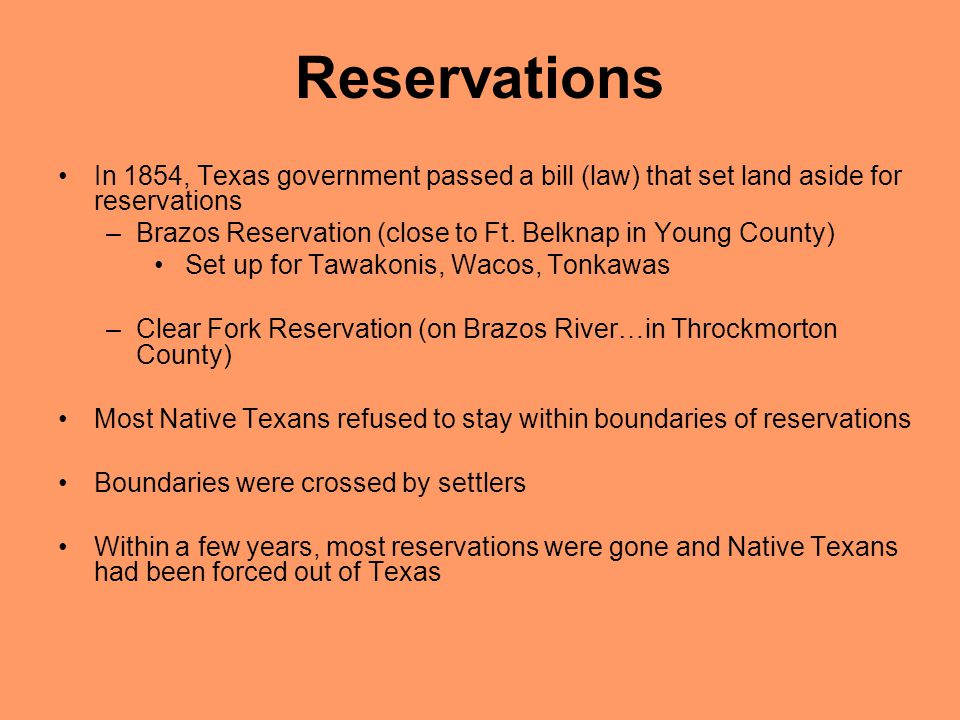 Reservations In 1854, Texas government passed a bill (law) that set land aside for reservations –Brazos Reservation (close to Ft.